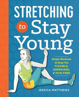 book-Stretching to Stay Young-Simple Workouts to Keep You Flexible, Energized, and Pain Free